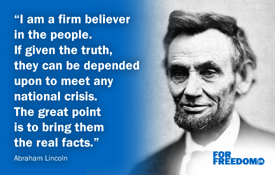 """I am a firm believer in the people. If given the truth, they can be depended upon to meet any national crisis. The great point is to bring them the real facts."" Abraham Lincoln"