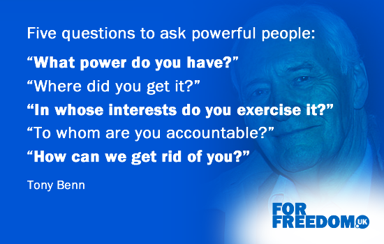 "Five questions to ask powerful people: ""What power do you have?"" ""Where did you get it?"" ""In whose interests do you exercise it?"" ""To whom are you accountable?"" ""How can we get rid of you?"" (Tony Benn)"