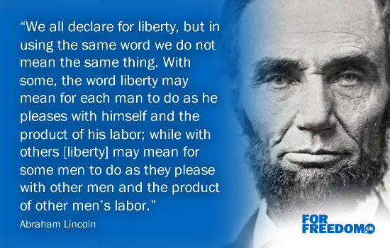 """We all declare for liberty, but in using the same word we do not mean the same thing. With some, the word liberty may mean for each man to do as he pleases with himself and the product of his labor; while with others [liberty] may mean for some men to do as they please with other men and the product of other men's labor."" Abraham Lincoln"
